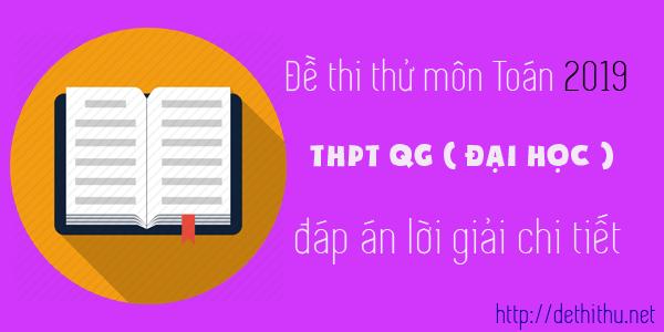 Thi thử môn Toán 2019 THPT QG ( Đại Học ) có đáp án giải chi tiết